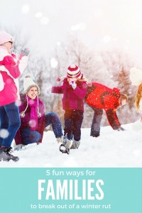 5 Fun Ways For Families To Break Out Of A Winter Rut